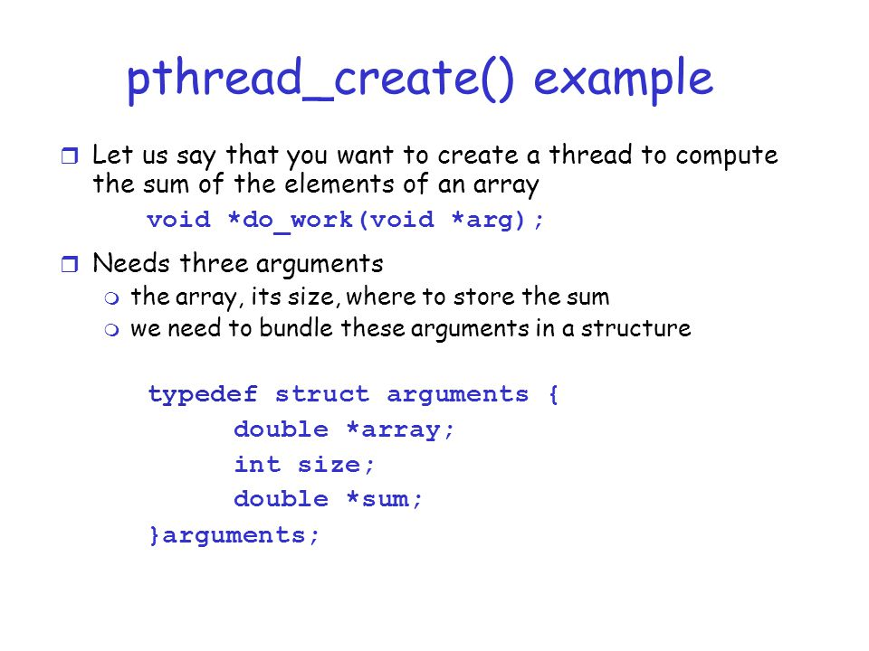 pthread_create() example r Let us say that you want to create a thread to compute the sum of the elements of an array void *do_work(void *arg); r Needs three arguments m the array, its size, where to store the sum m we need to bundle these arguments in a structure typedef struct arguments { double *array; int size; double *sum; }arguments;