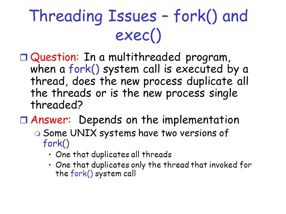 Threading Issues – fork() and exec() r Question: In a multithreaded program, when a fork() system call is executed by a thread, does the new process duplicate all the threads or is the new process single threaded.
