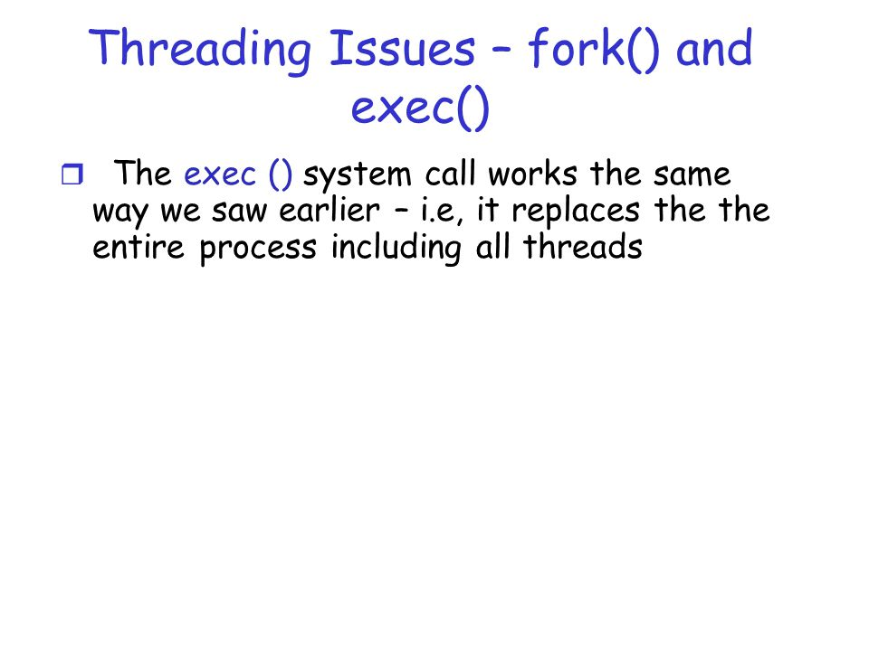 Threading Issues – fork() and exec() r The exec () system call works the same way we saw earlier – i.e, it replaces the the entire process including all threads
