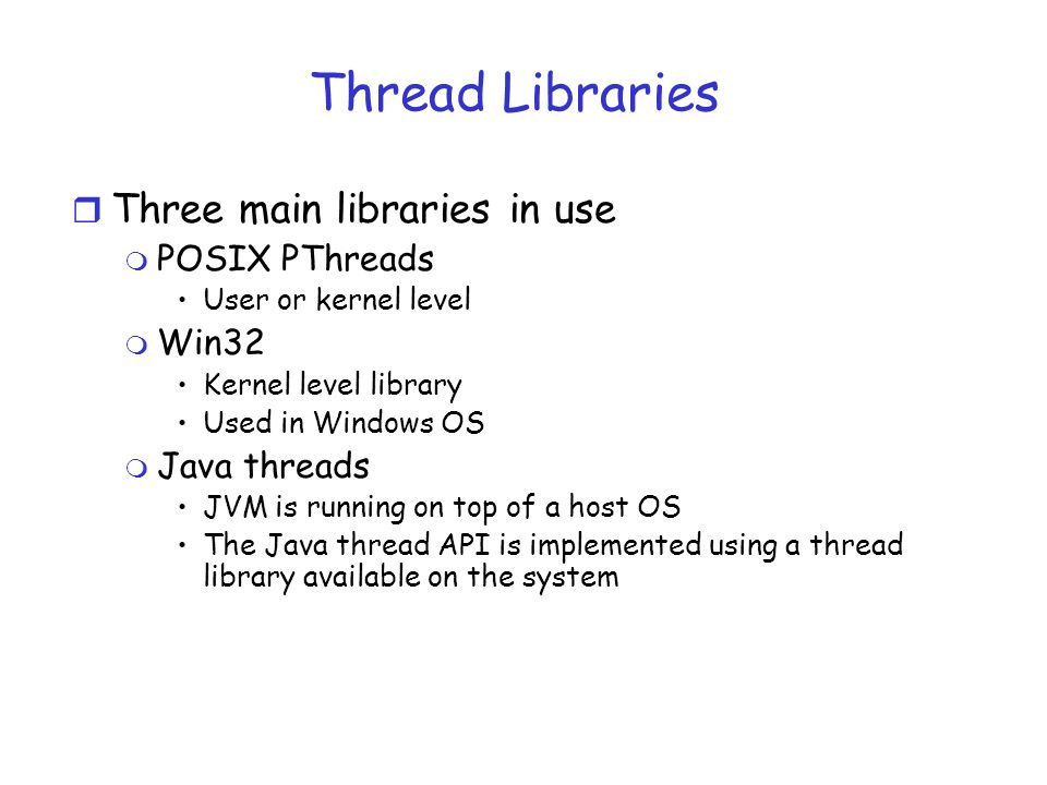 Thread Libraries r Three main libraries in use m POSIX PThreads User or kernel level m Win32 Kernel level library Used in Windows OS m Java threads JVM is running on top of a host OS The Java thread API is implemented using a thread library available on the system