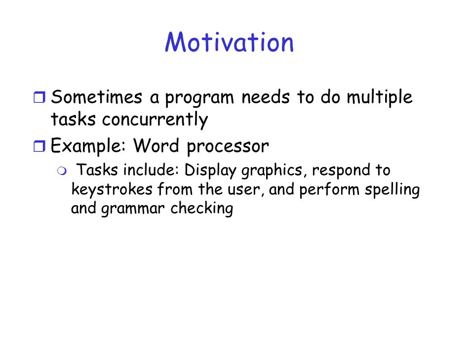 Motivation r Sometimes a program needs to do multiple tasks concurrently r Example: Word processor m Tasks include: Display graphics, respond to keystrokes from the user, and perform spelling and grammar checking