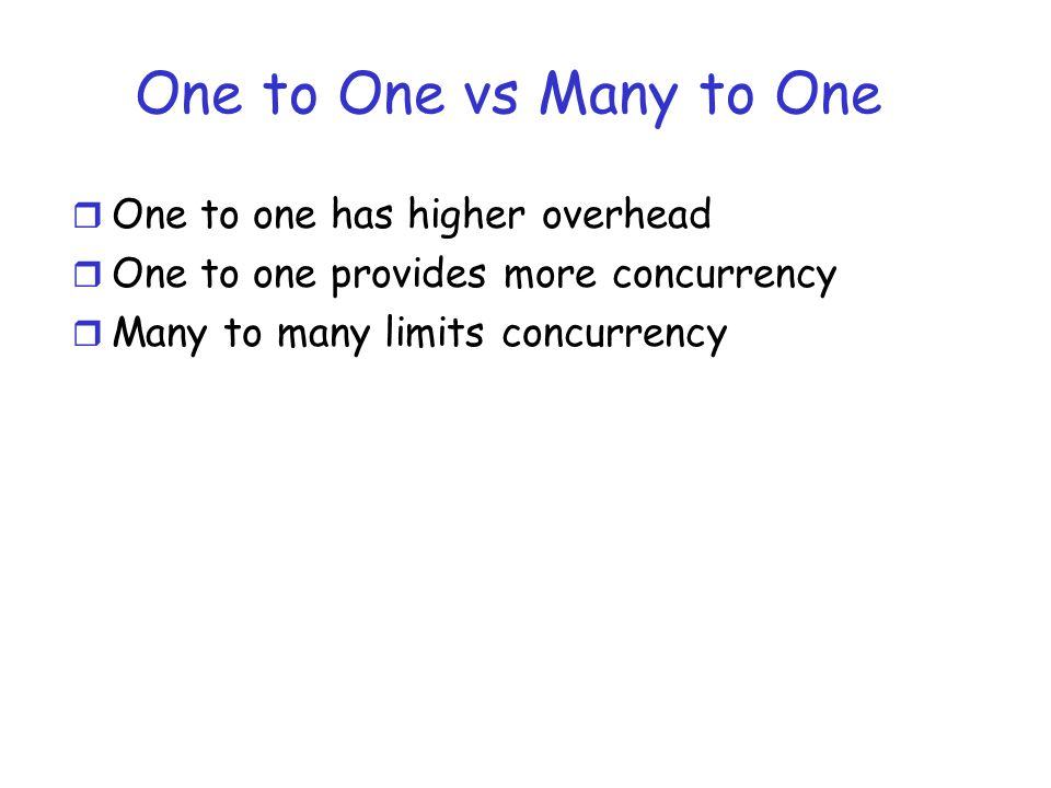 One to One vs Many to One r One to one has higher overhead r One to one provides more concurrency r Many to many limits concurrency