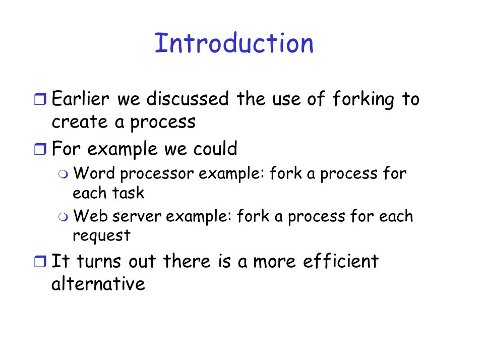 Introduction r Earlier we discussed the use of forking to create a process r For example we could m Word processor example: fork a process for each task m Web server example: fork a process for each request r It turns out there is a more efficient alternative