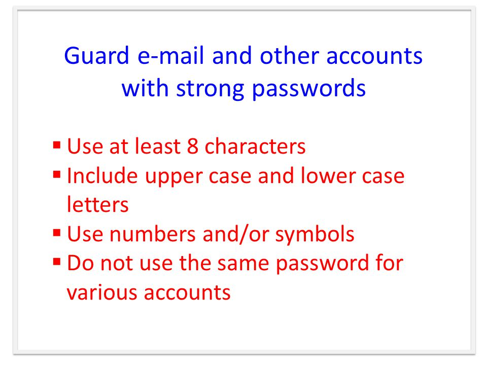 Guard  and other accounts with strong passwords  Use at least 8 characters  Include upper case and lower case letters  Use numbers and/or symbols  Do not use the same password for various accounts