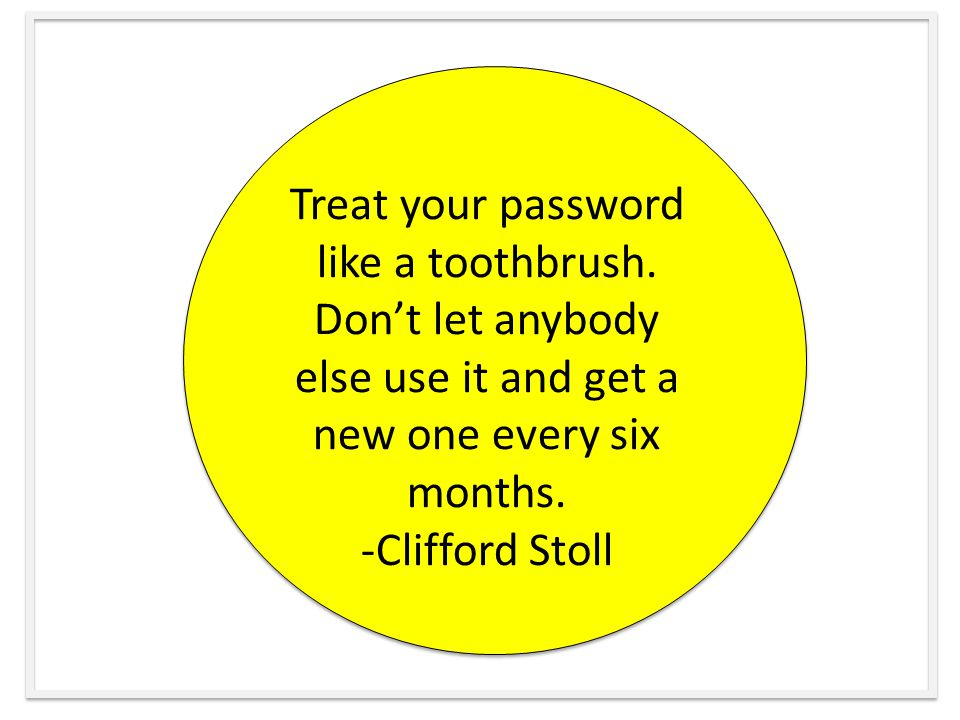 Treat your password like a toothbrush.