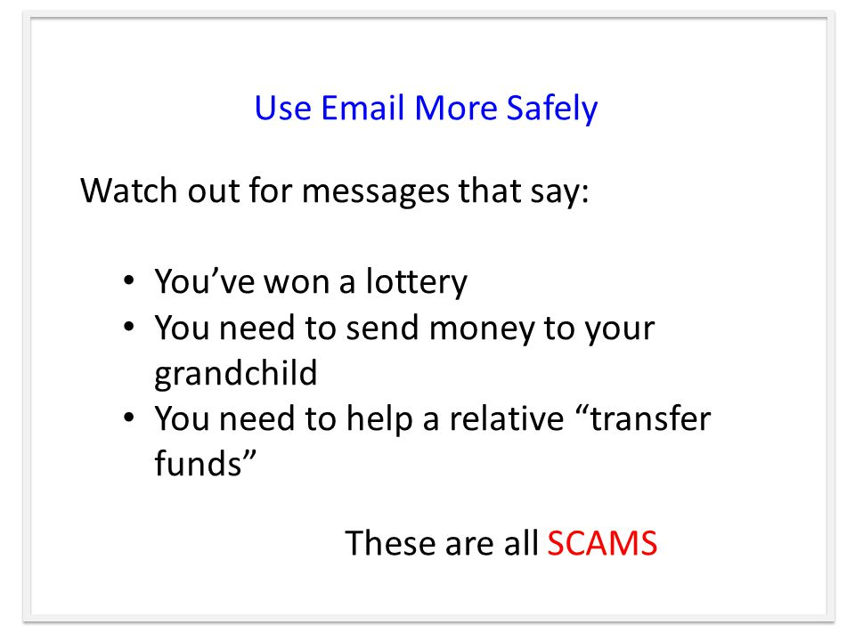 Use  More Safely Watch out for messages that say: You've won a lottery You need to send money to your grandchild You need to help a relative transfer funds These are all SCAMS