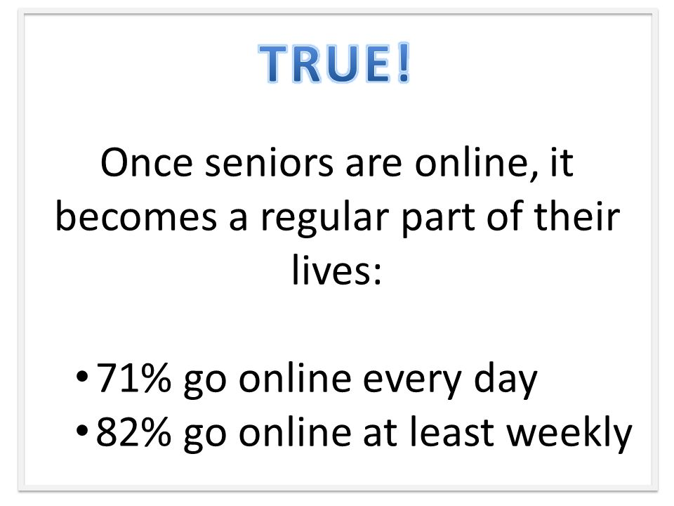 Once seniors are online, it becomes a regular part of their lives: 71% go online every day 82% go online at least weekly