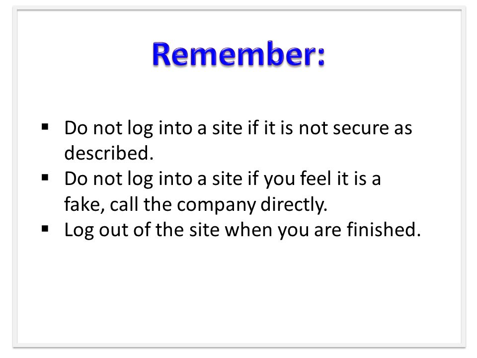  Do not log into a site if it is not secure as described.