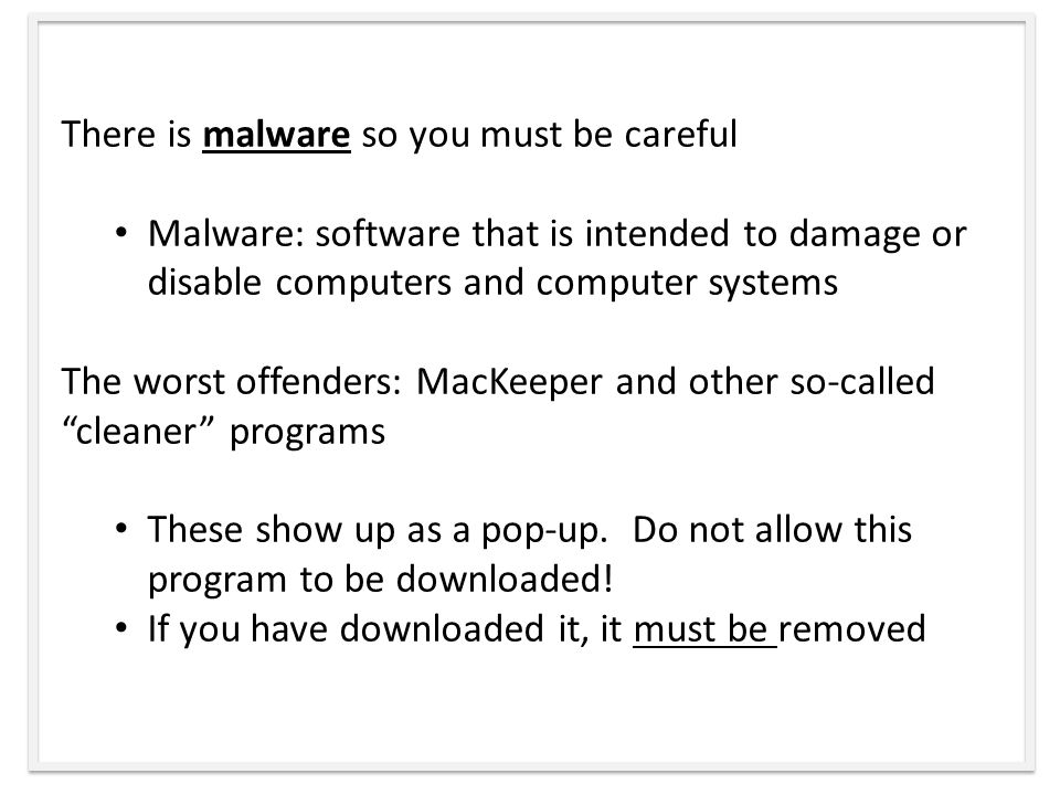 There is malware so you must be careful Malware: software that is intended to damage or disable computers and computer systems The worst offenders: MacKeeper and other so-called cleaner programs These show up as a pop-up.