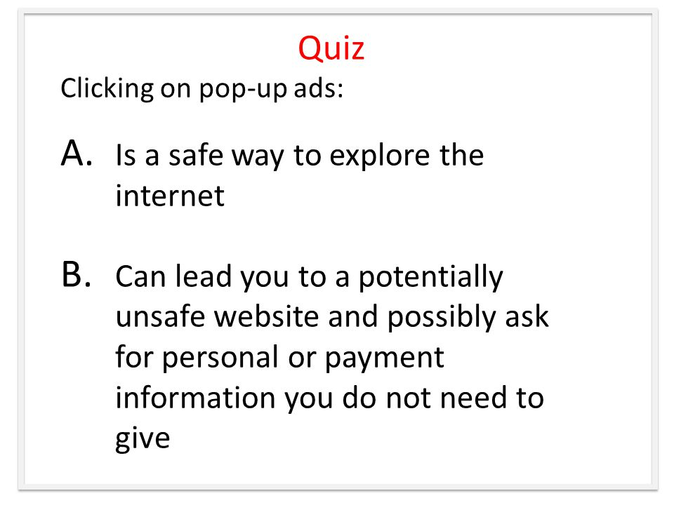 Quiz Clicking on pop-up ads: A. Is a safe way to explore the internet B.