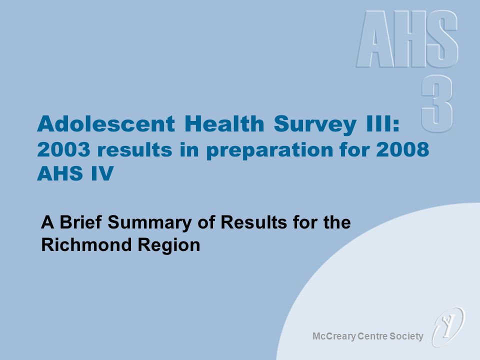 McCreary Centre Society Adolescent Health Survey III: 2003 results in preparation for 2008 AHS IV A Brief Summary of Results for the Richmond Region