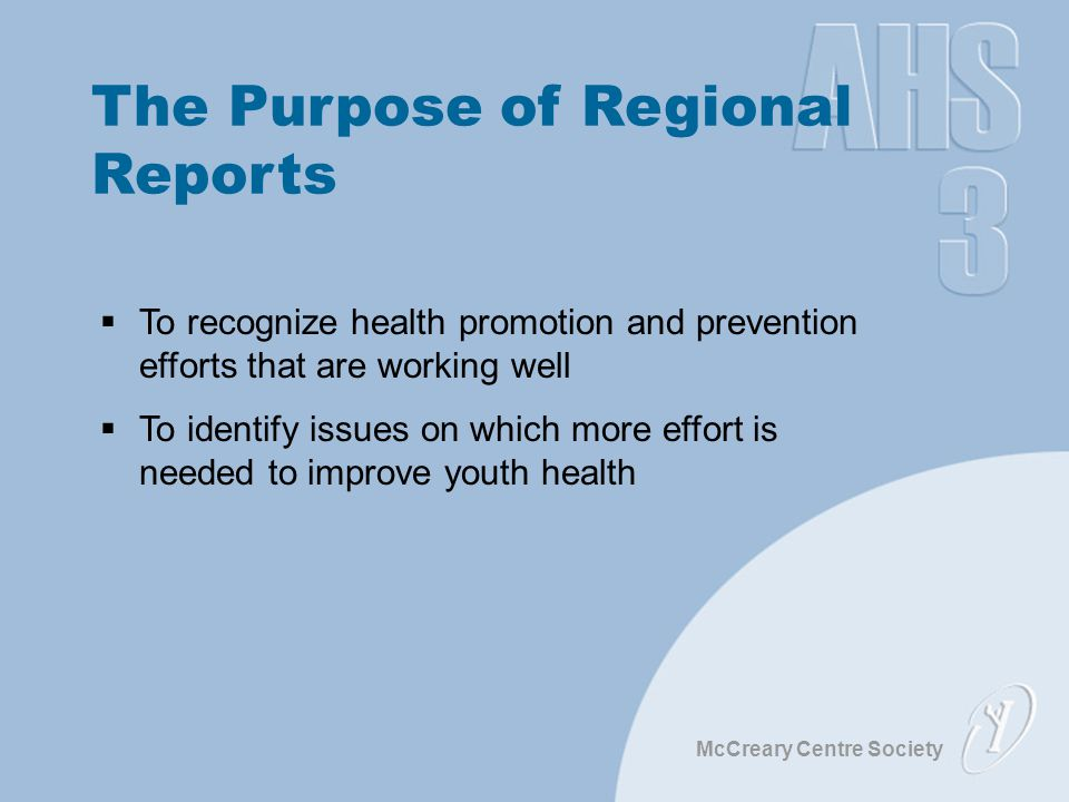McCreary Centre Society The Purpose of Regional Reports  To recognize health promotion and prevention efforts that are working well  To identify issues on which more effort is needed to improve youth health