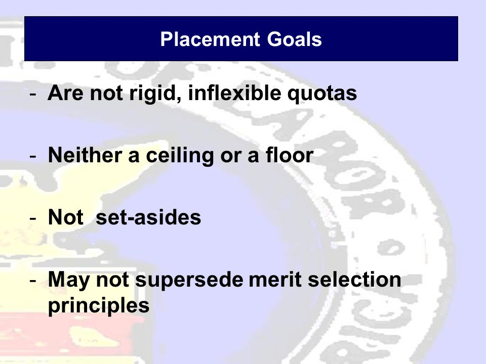 Placement Goals -Are not rigid, inflexible quotas -Neither a ceiling or a floor -Not set-asides -May not supersede merit selection principles