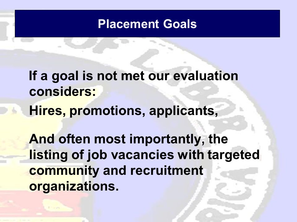 Placement Goals If a goal is not met our evaluation considers: Hires, promotions, applicants, And often most importantly, the listing of job vacancies with targeted community and recruitment organizations.
