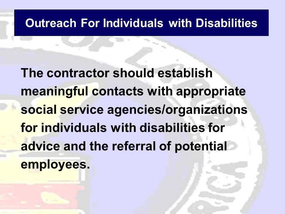Outreach For Individuals with Disabilities The contractor should establish meaningful contacts with appropriate social service agencies/organizations for individuals with disabilities for advice and the referral of potential employees.