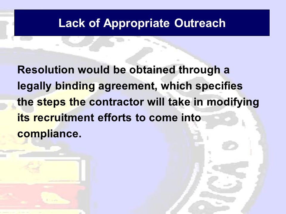 Lack of Appropriate Outreach Resolution would be obtained through a legally binding agreement, which specifies the steps the contractor will take in modifying its recruitment efforts to come into compliance.