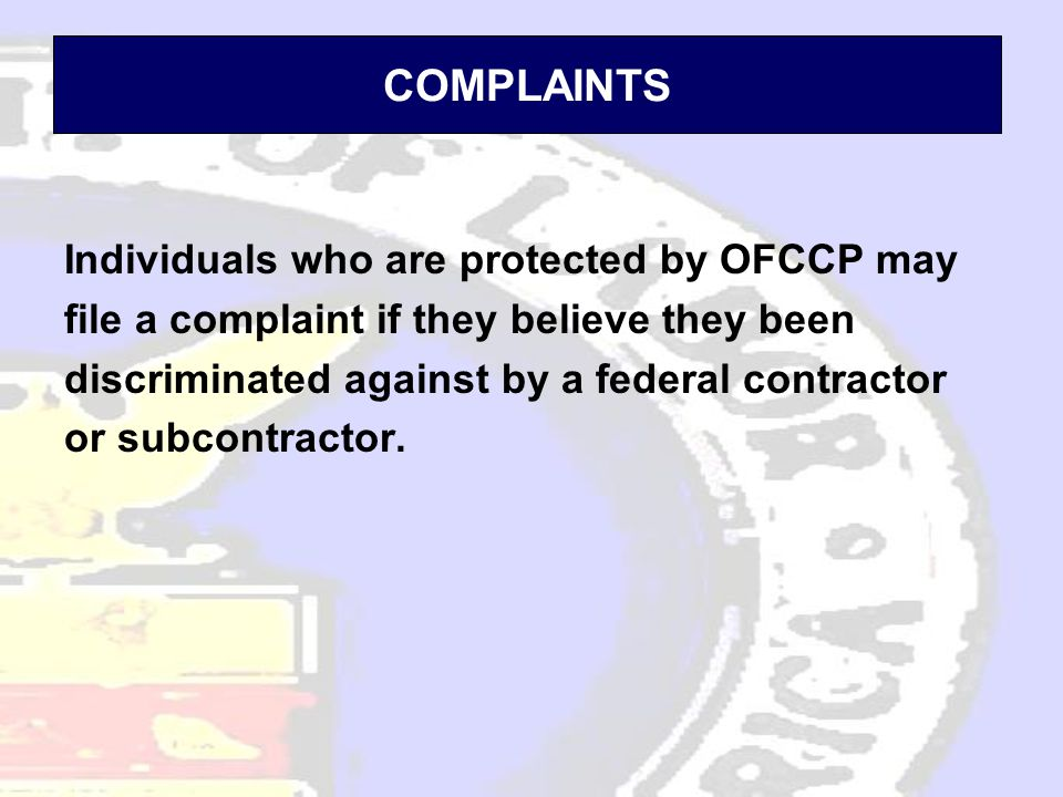 COMPLAINTS Individuals who are protected by OFCCP may file a complaint if they believe they been discriminated against by a federal contractor or subcontractor.
