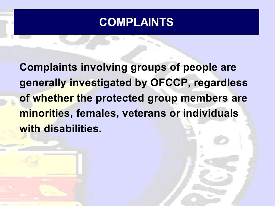 COMPLAINTS Complaints involving groups of people are generally investigated by OFCCP, regardless of whether the protected group members are minorities, females, veterans or individuals with disabilities.