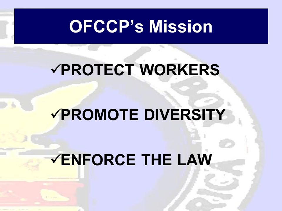PROTECT WORKERS PROMOTE DIVERSITY ENFORCE THE LAW OFCCP's Mission