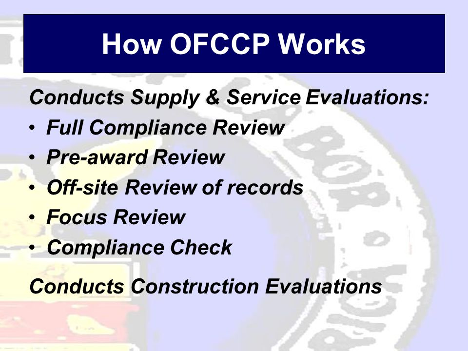 How OFCCP Works Conducts Supply & Service Evaluations: Full Compliance Review Pre-award Review Off-site Review of records Focus Review Compliance Check Conducts Construction Evaluations
