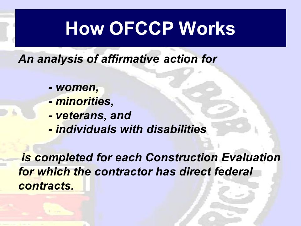 How OFCCP Works An analysis of affirmative action for - women, - minorities, - veterans, and - individuals with disabilities is completed for each Construction Evaluation for which the contractor has direct federal contracts.