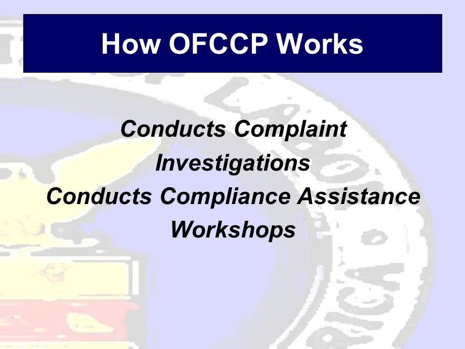 How OFCCP Works Conducts Complaint Investigations Conducts Compliance Assistance Workshops