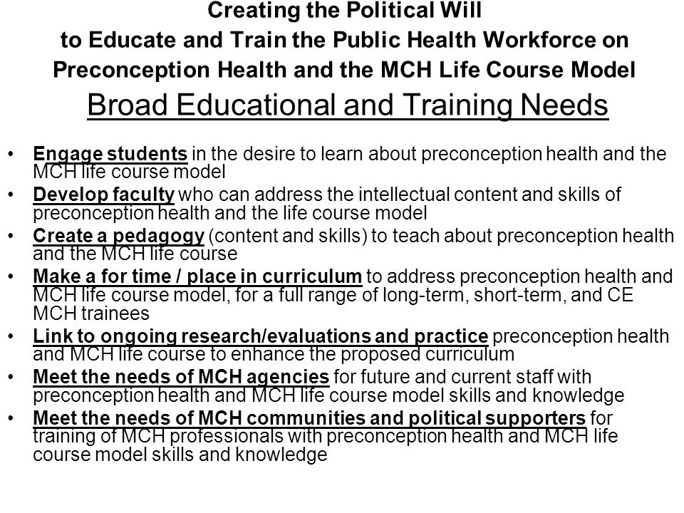 Creating the Political Will to Educate and Train the Public Health Workforce on Preconception Health and the MCH Life Course Model Broad Educational and Training Needs Engage students in the desire to learn about preconception health and the MCH life course model Develop faculty who can address the intellectual content and skills of preconception health and the life course model Create a pedagogy (content and skills) to teach about preconception health and the MCH life course Make a for time / place in curriculum to address preconception health and MCH life course model, for a full range of long-term, short-term, and CE MCH trainees Link to ongoing research/evaluations and practice preconception health and MCH life course to enhance the proposed curriculum Meet the needs of MCH agencies for future and current staff with preconception health and MCH life course model skills and knowledge Meet the needs of MCH communities and political supporters for training of MCH professionals with preconception health and MCH life course model skills and knowledge