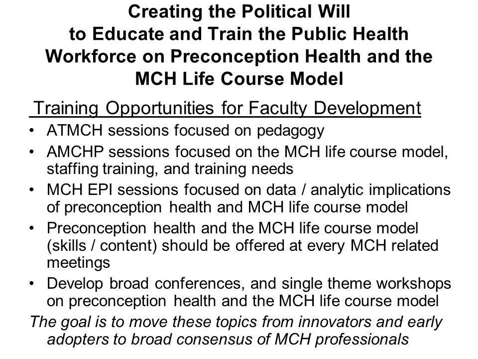 Creating the Political Will to Educate and Train the Public Health Workforce on Preconception Health and the MCH Life Course Model Training Opportunities for Faculty Development ATMCH sessions focused on pedagogy AMCHP sessions focused on the MCH life course model, staffing training, and training needs MCH EPI sessions focused on data / analytic implications of preconception health and MCH life course model Preconception health and the MCH life course model (skills / content) should be offered at every MCH related meetings Develop broad conferences, and single theme workshops on preconception health and the MCH life course model The goal is to move these topics from innovators and early adopters to broad consensus of MCH professionals
