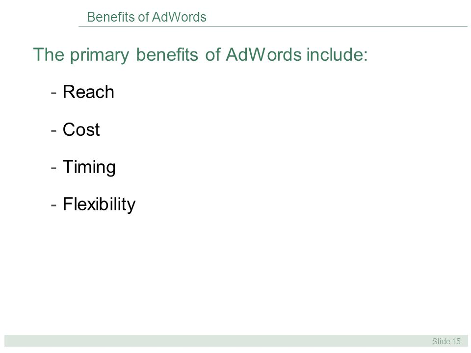 Slide 15 Benefits of AdWords The primary benefits of AdWords include: -Reach -Cost -Timing -Flexibility