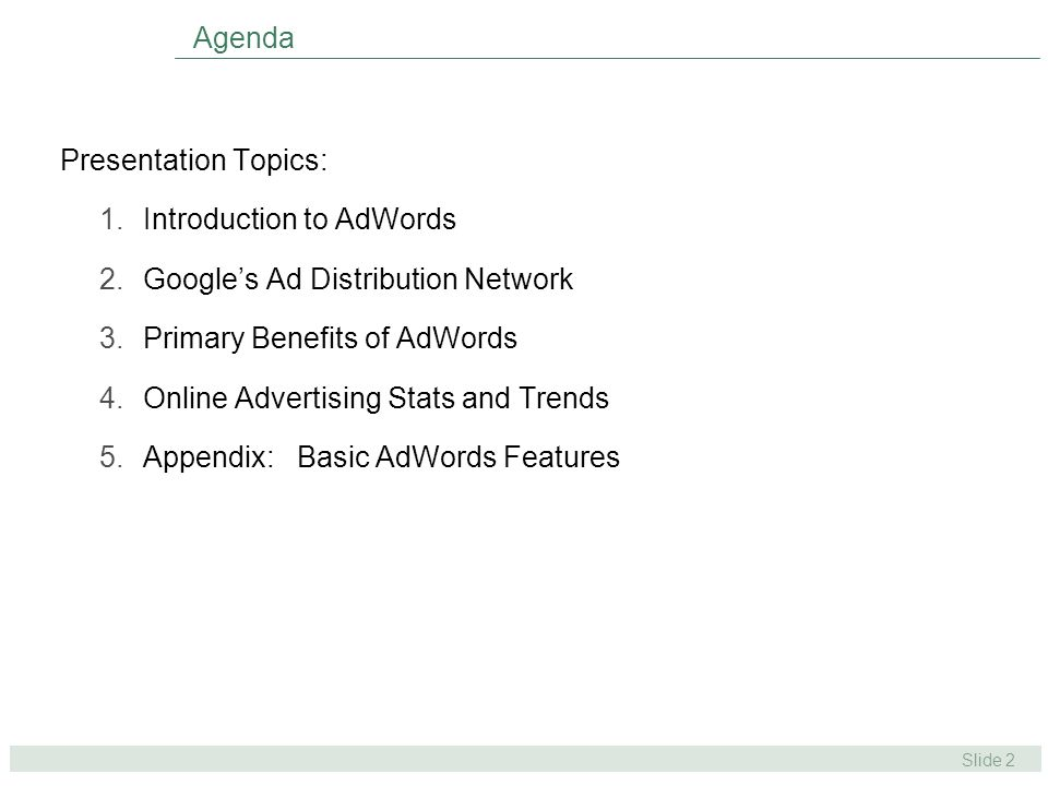 Slide 2 Agenda Presentation Topics: 1.Introduction to AdWords 2.Google's Ad Distribution Network 3.Primary Benefits of AdWords 4.Online Advertising Stats and Trends 5.Appendix: Basic AdWords Features