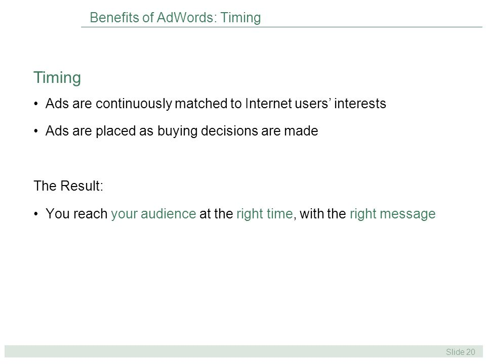 Slide 20 Benefits of AdWords: Timing Ads are continuously matched to Internet users' interests Ads are placed as buying decisions are made The Result: You reach your audience at the right time, with the right message Timing