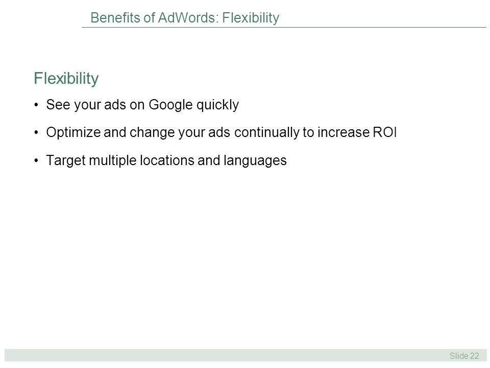 Slide 22 Benefits of AdWords: Flexibility See your ads on Google quickly Optimize and change your ads continually to increase ROI Target multiple locations and languages Flexibility