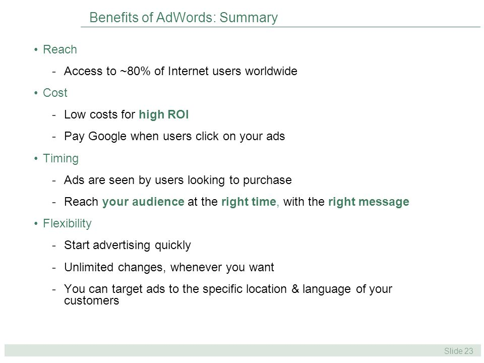 Slide 23 Benefits of AdWords: Summary Reach -Access to ~80% of Internet users worldwide Cost -Low costs for high ROI -Pay Google when users click on your ads Timing -Ads are seen by users looking to purchase -Reach your audience at the right time, with the right message Flexibility -Start advertising quickly -Unlimited changes, whenever you want -You can target ads to the specific location & language of your customers