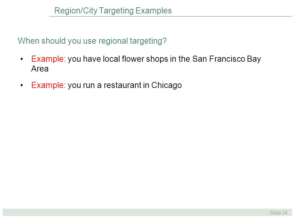 Slide 34 Example: you have local flower shops in the San Francisco Bay Area Example: you run a restaurant in Chicago Region/City Targeting Examples When should you use regional targeting