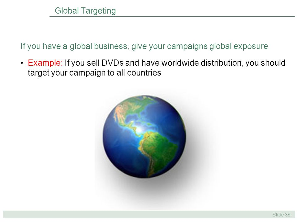 Slide 36 If you have a global business, give your campaigns global exposure Example: If you sell DVDs and have worldwide distribution, you should target your campaign to all countries Global Targeting