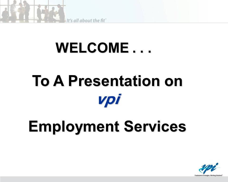WELCOME... To A Presentation on vpi Employment Services