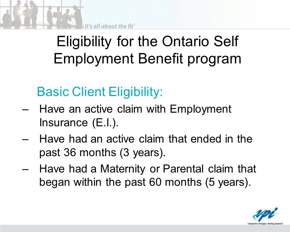 Eligibility for the Ontario Self Employment Benefit program Basic Client Eligibility: –Have an active claim with Employment Insurance (E.I.).