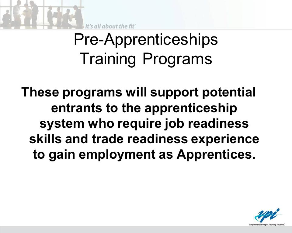 Pre-Apprenticeships Training Programs These programs will support potential entrants to the apprenticeship system who require job readiness skills and trade readiness experience to gain employment as Apprentices.
