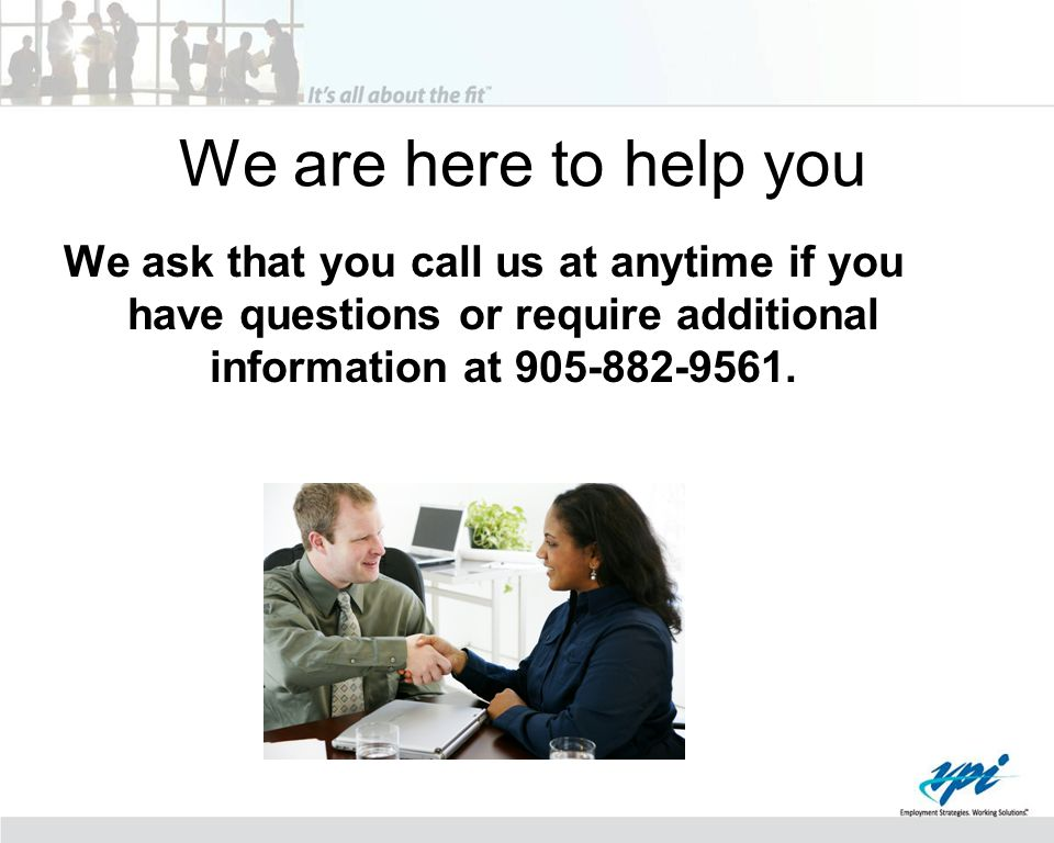 We are here to help you We ask that you call us at anytime if you have questions or require additional information at