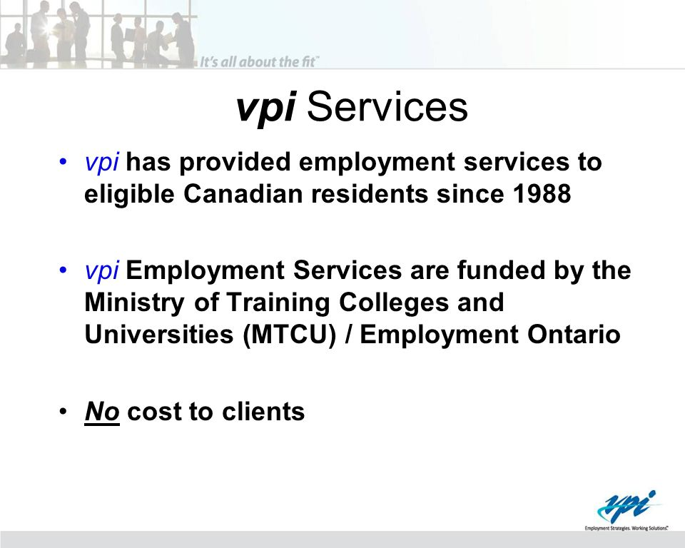 vpi Services vpi has provided employment services to eligible Canadian residents since 1988 vpi Employment Services are funded by the Ministry of Training Colleges and Universities (MTCU) / Employment Ontario No cost to clients