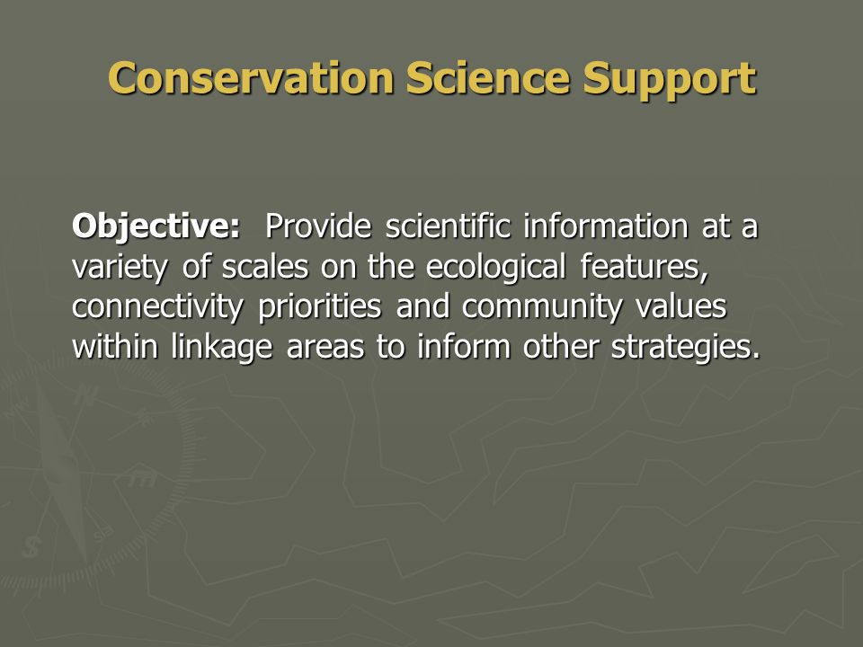 Conservation Science Support Objective: Provide scientific information at a variety of scales on the ecological features, connectivity priorities and community values within linkage areas to inform other strategies.