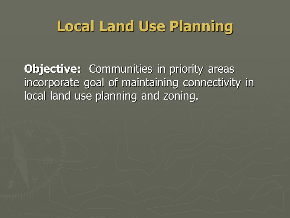 Local Land Use Planning Objective: Communities in priority areas incorporate goal of maintaining connectivity in local land use planning and zoning.