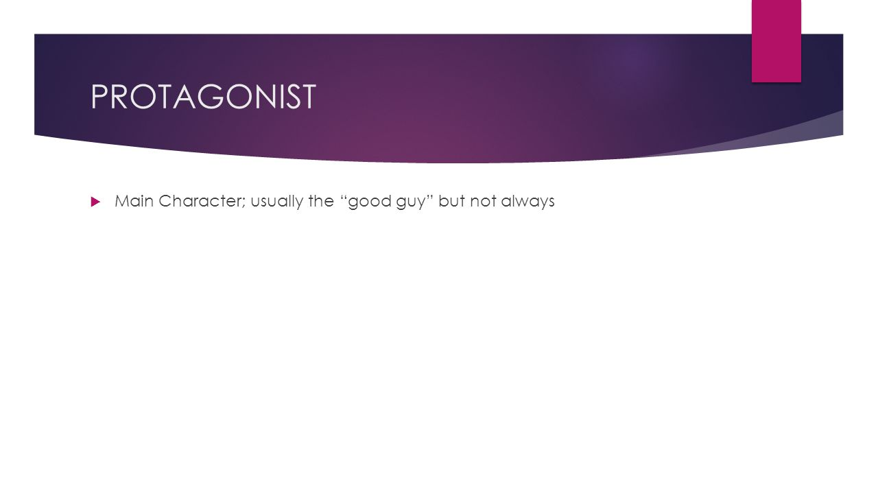 PROTAGONIST  Main Character; usually the good guy but not always