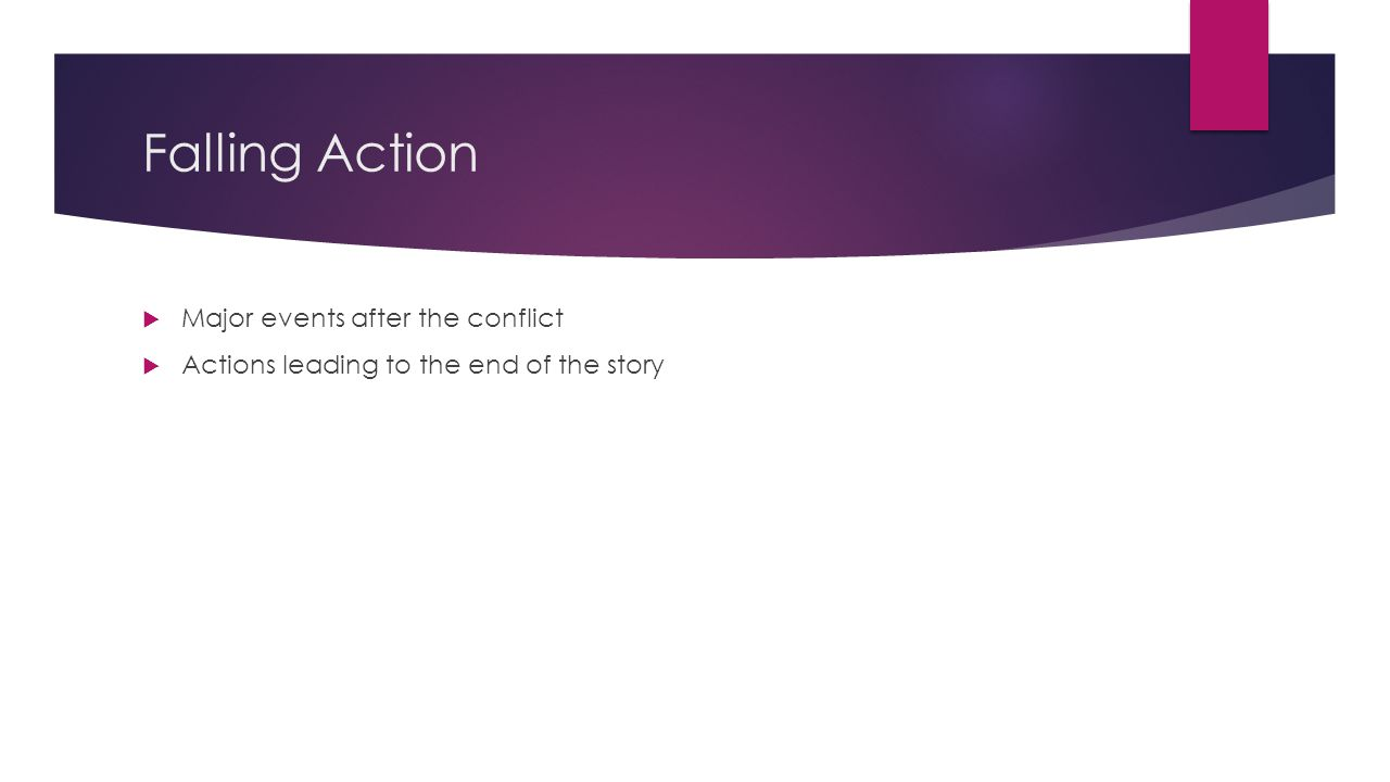 Falling Action  Major events after the conflict  Actions leading to the end of the story