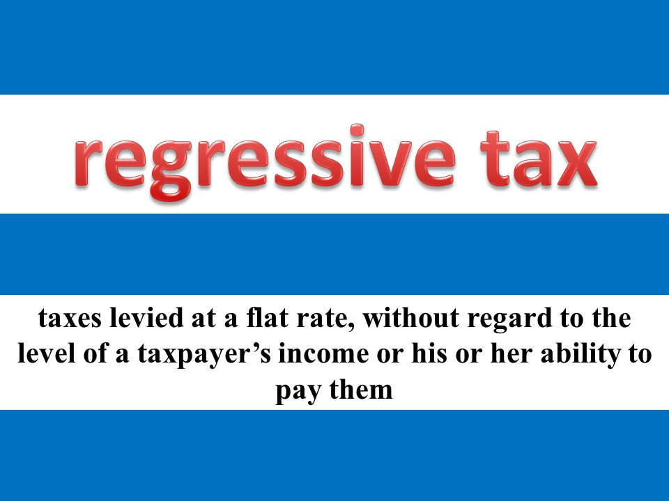taxes levied at a flat rate, without regard to the level of a taxpayer's income or his or her ability to pay them