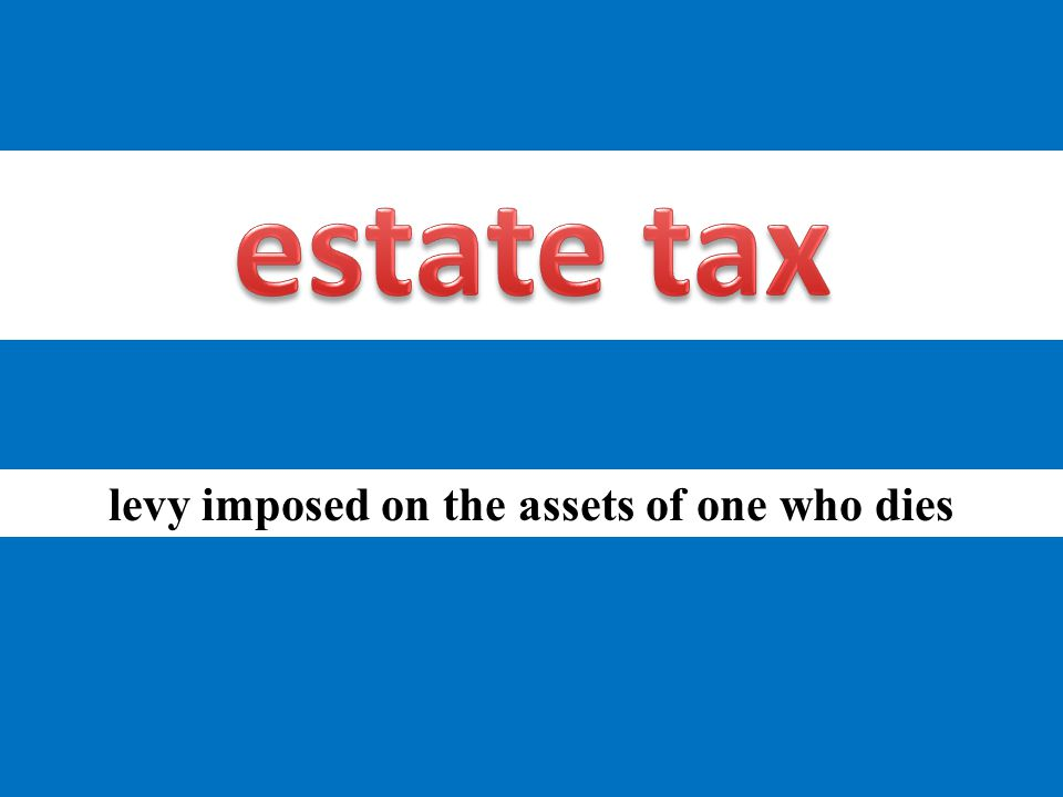 levy imposed on the assets of one who dies