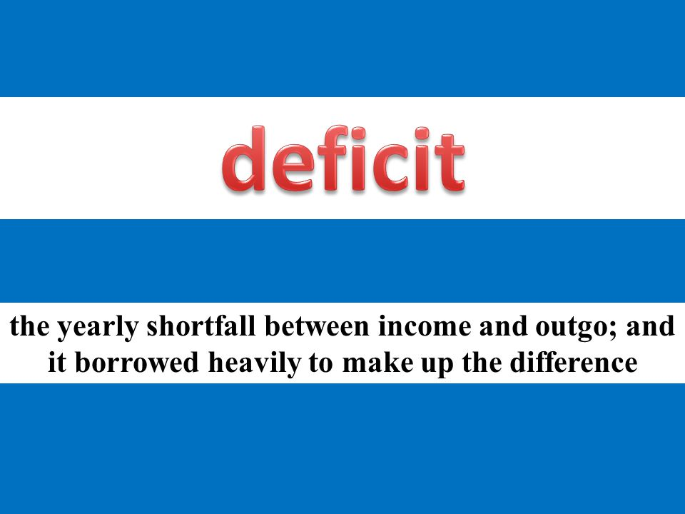 the yearly shortfall between income and outgo; and it borrowed heavily to make up the difference