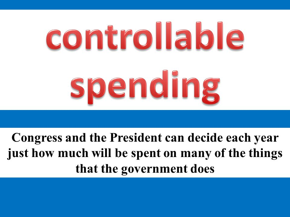 Congress and the President can decide each year just how much will be spent on many of the things that the government does