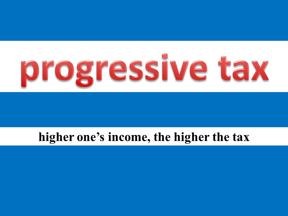 higher one's income, the higher the tax