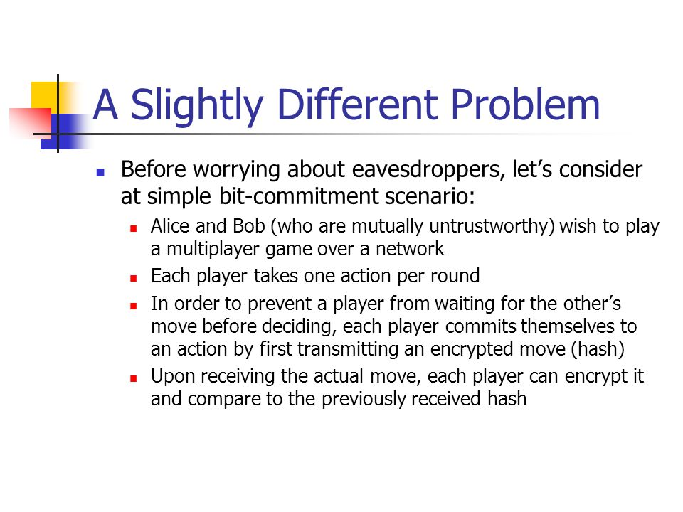 A Slightly Different Problem Before worrying about eavesdroppers, let's consider at simple bit-commitment scenario: Alice and Bob (who are mutually untrustworthy) wish to play a multiplayer game over a network Each player takes one action per round In order to prevent a player from waiting for the other's move before deciding, each player commits themselves to an action by first transmitting an encrypted move (hash) Upon receiving the actual move, each player can encrypt it and compare to the previously received hash